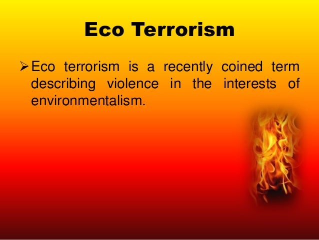 Eco Terrorism Eco terrorism is a recently coined term describing violence in the interests of environmentalism.