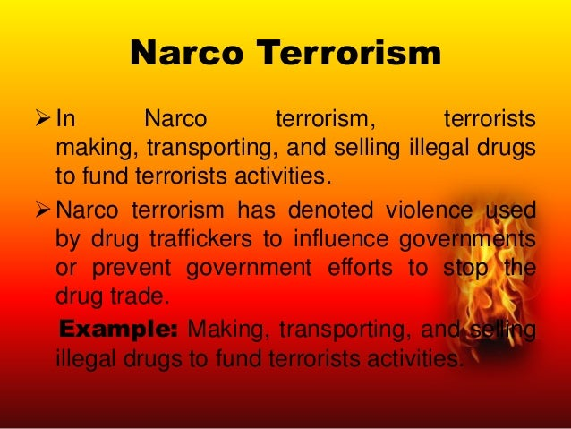Narco Terrorism  In Narco terrorism, terrorists making, transporting, and selling illegal drugs to fund terrorists activi...