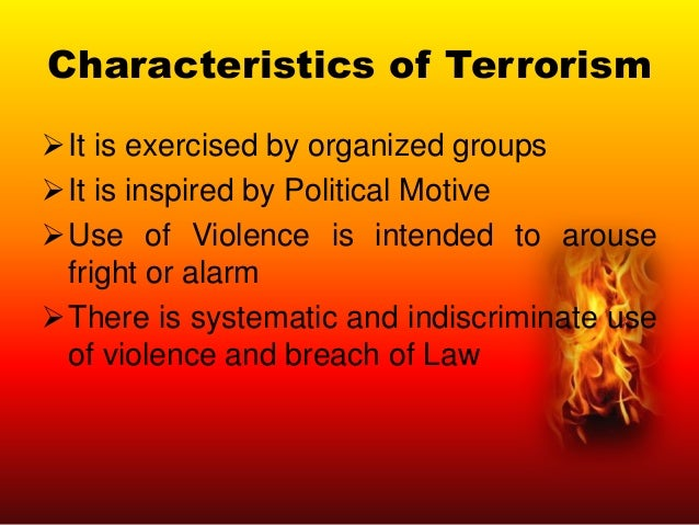 Characteristics of Terrorism It is exercised by organized groups It is inspired by Political Motive Use of Violence is ...