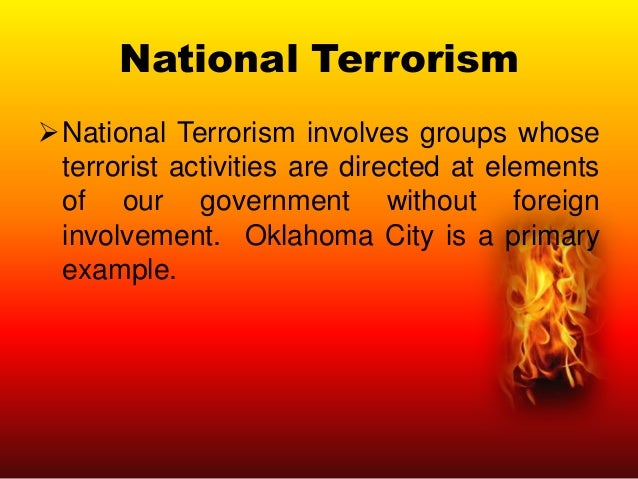 National Terrorism National Terrorism involves groups whose terrorist activities are directed at elements of our governme...