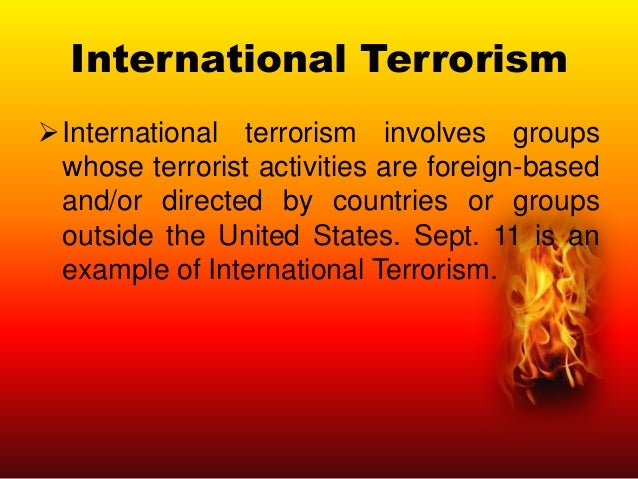 International Terrorism International terrorism involves groups whose terrorist activities are foreign-based and/or direc...