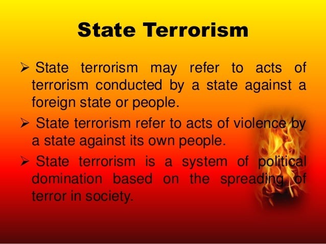 State Terrorism  State terrorism may refer to acts of terrorism conducted by a state against a foreign state or people. ...
