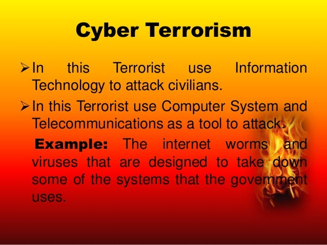 Cyber Terrorism In this Terrorist use Information Technology to attack civilians. In this Terrorist use Computer System ...