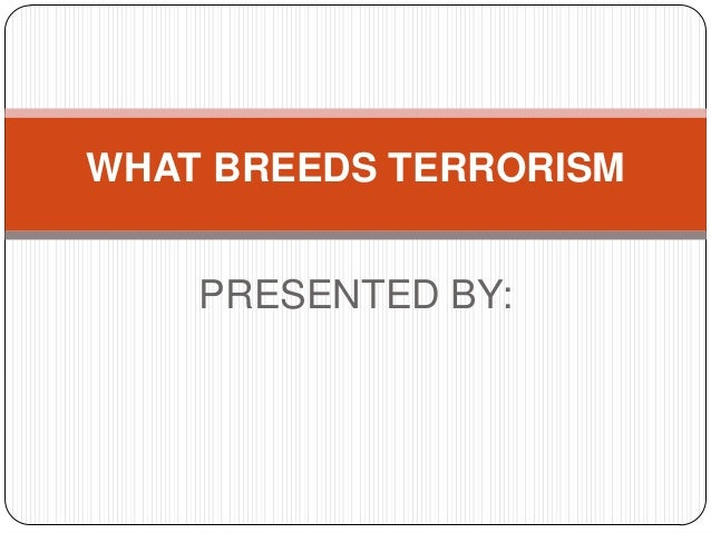 WHAT BREEDS TERRORISM PRESENTED BY: