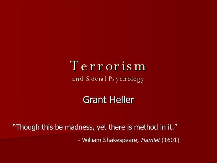 "Terrorism and Social Psychology Grant Heller "" Though this be madness, yet there is method in it.""  - William Shakespeare,..."