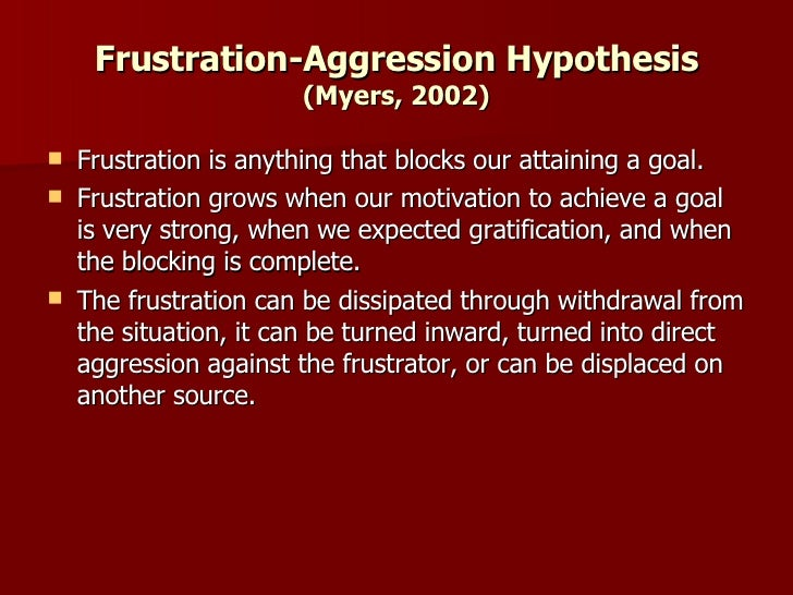 """describe and evaluate the frustration aggression hypothesis The frustration aggression hypothesis, which will be discussed  they define  aggression as """"any form of behavior directed toward the goal of harming or   often difficult to measure aggression because intent of the aggressor is unknown."""
