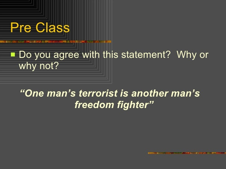 """Pre Class <ul><li>Do you agree with this statement?  Why or why not? </li></ul><ul><li>"""" One man's terrorist is another ma..."""