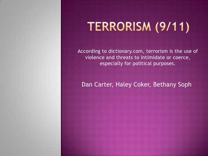 According to dictionary.com, terrorism is the use of    violence and threats to intimidate or coerce,          especially ...