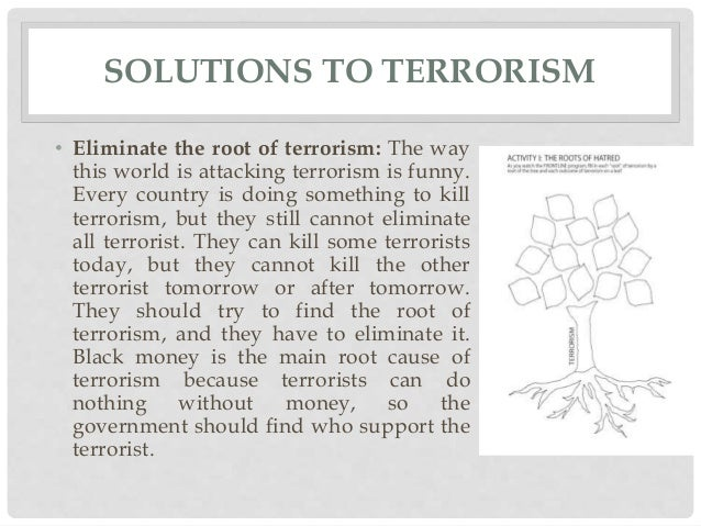 terrorism solutions essay This essay maintains that the source of the terror that we condemn is definitely  not a divine religion, and that there is no room for terrorism in.