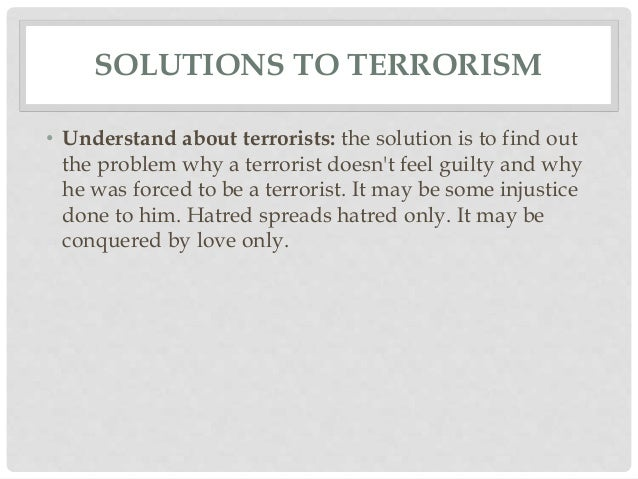 solution for terrorism Five tangible steps we could take to stop terrorist attacks  kills innocent people  and is a leading cause of, rather than a solution to, terrorism.