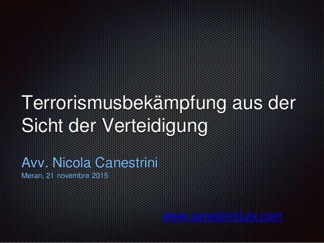 Terrorismusbekämpfung aus der Sicht der Verteidigung Avv. Nicola Canestrini Meran, 21 novembre 2015 www.canestriniLex.com