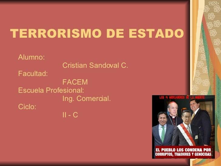 TERRORISMO DE ESTADO Alumno: Cristian Sandoval C. Facultad: FACEM Escuela Profesional: Ing. Comercial. Ciclo: II - C