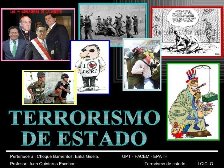 TERRORISMO DE ESTADO Pertenece a : Choque Barrientos, Erika Gisela. UPT - FACEM - EPATH  Profesor: Juan Quinteros Escobar....