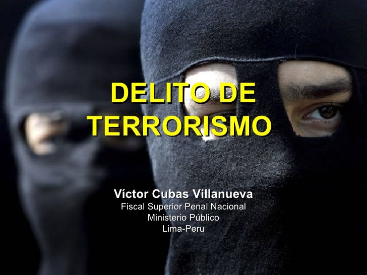 DELITO DETERRORISMO Víctor Cubas Villanueva  Fiscal Superior Penal Nacional         Ministerio Público            Lima-Peru