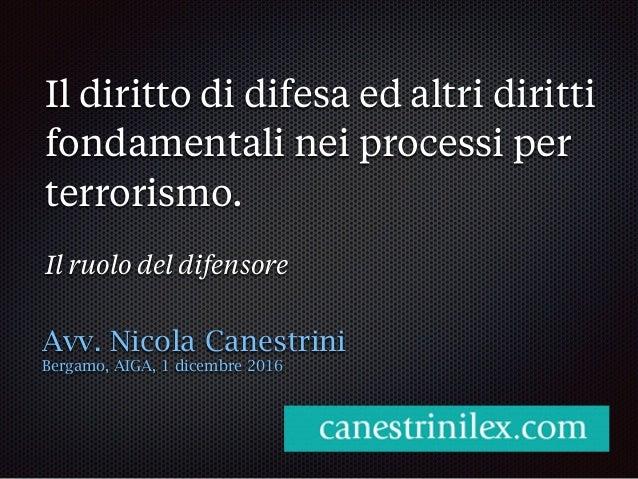 Il diritto di difesa ed altri diritti fondamentali nei processi per terrorismo. Il ruolo del difensore Avv. Nicola Canestr...