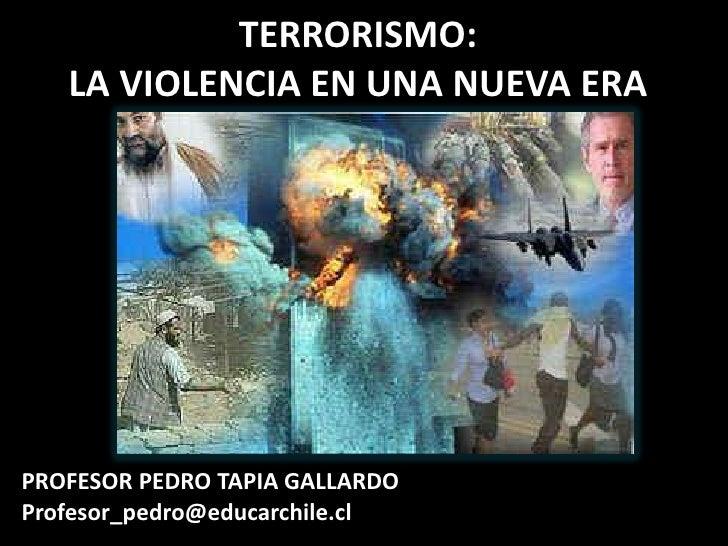 TERRORISMO: LA VIOLENCIA EN UNA NUEVA ERA<br />PROFESOR PEDRO TAPIA GALLARDO<br />Profesor_pedro@educarchile.cl<br />