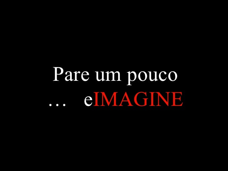 Pare um pouco e  IMAGINE  …