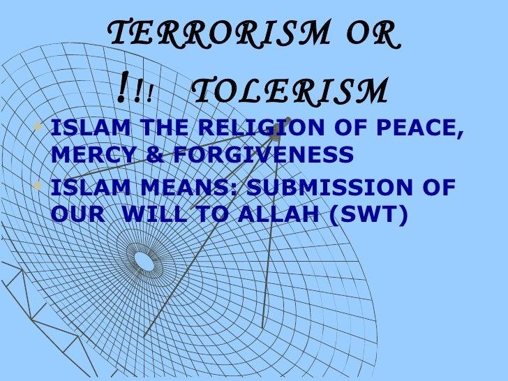 TERRORISM OR TOLERISM  ! ! ! <ul><li>ISLAM THE RELIGION OF PEACE, MERCY & FORGIVENESS </li></ul><ul><li>ISLAM MEANS: SUBMI...