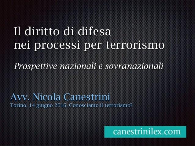 Il diritto di difesa nei processi per terrorismo Prospettive nazionali e sovranazionali Avv. Nicola Canestrini Torino, 14 ...