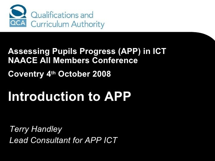 Terry Handley Lead Consultant for APP ICT Assessing Pupils Progress (APP) in ICT  NAACE All Members Conference Coventry 4 ...