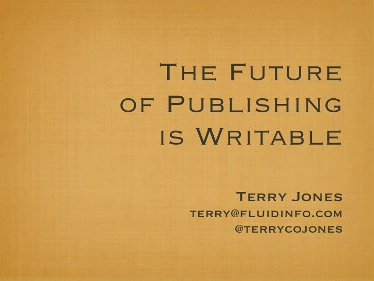 The Futureof Publishing  is Writable         Terry Jones    terry@fluidinfo.com         @terrycojones