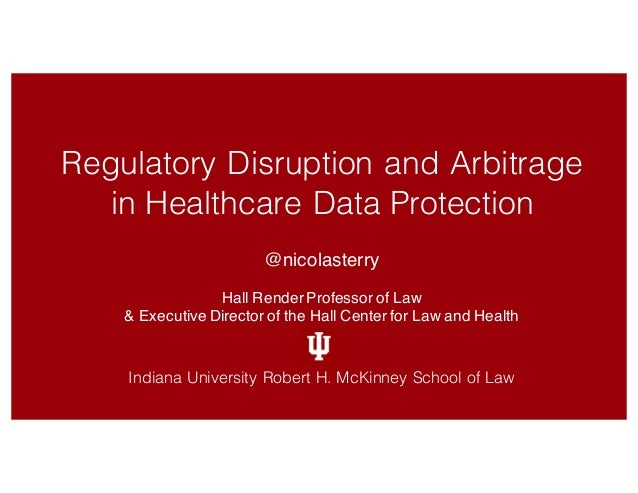 Regulatory Disruption and Arbitrage in Healthcare Data Protection @nicolasterry Hall RenderProfessor of Law & Executive Di...