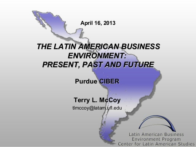 April 16, 2013THE LATIN AMERICAN BUSINESS       ENVIRONMENT: PRESENT, PAST AND FUTURE        Purdue CIBER        Terry L. ...
