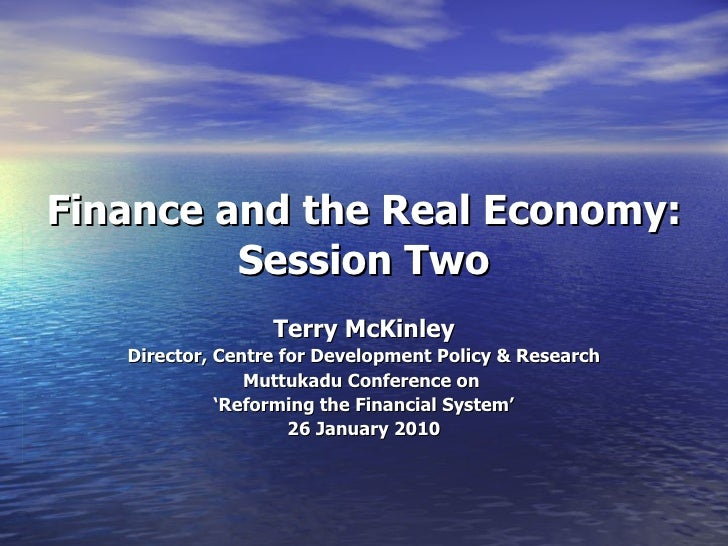 Finance and the Real Economy:   Session Two Terry McKinley Director, Centre for Development Policy & Research Muttukadu Co...