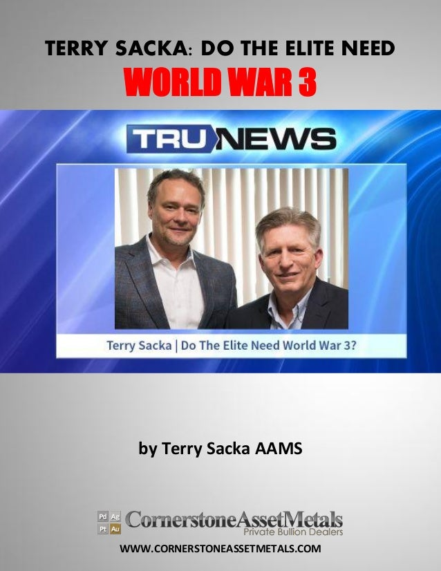 WWW.CORNERSTONEASSETMETALS.COM TERRY SACKA: DO THE ELITE NEED WORLD WAR 3 by Terry Sacka AAMS