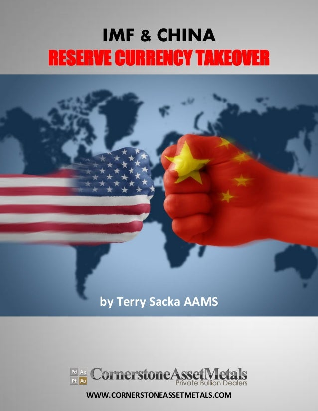 WWW.CORNERSTONEASSETMETALS.COM IMF & CHINA RESERVE CURRENCY TAKEOVER by Terry Sacka AAMS