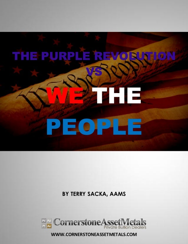 WWW.CORNERSTONEASSETMETALS.COM THE PURPLE REVOLUTION VS WE THE PEOPLE BY TERRY SACKA, AAMS