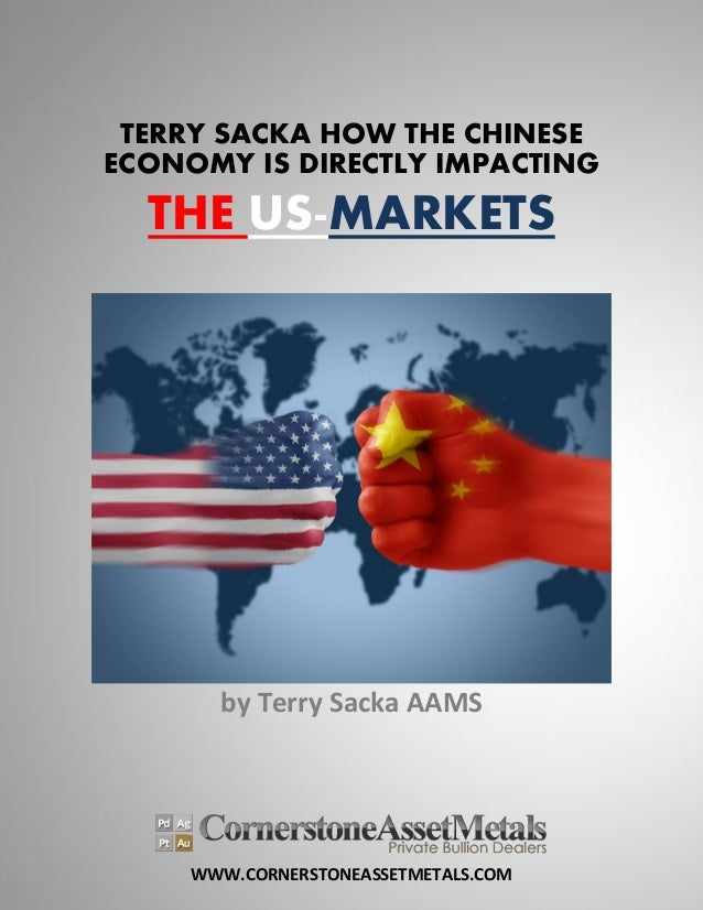 WWW.CORNERSTONEASSETMETALS.COM TERRY SACKA HOW THE CHINESE ECONOMY IS DIRECTLY IMPACTING THE US-MARKETS by Terry Sacka AAMS