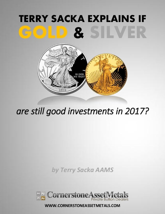 WWW.CORNERSTONEASSETMETALS.COM TERRY SACKA EXPLAINS IF GOLD & SILVER are still good investments in 2017? by Terry Sacka AA...