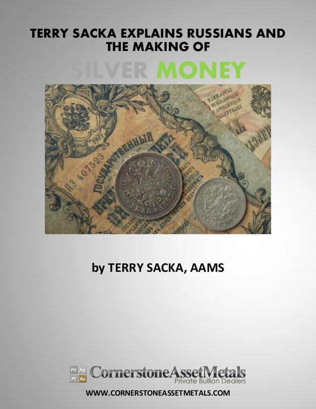 WWW.CORNERSTONEASSETMETALS.COM TERRY SACKA EXPLAINS RUSSIANS AND THE MAKING OF SILVER MONEY by TERRY SACKA, AAMS