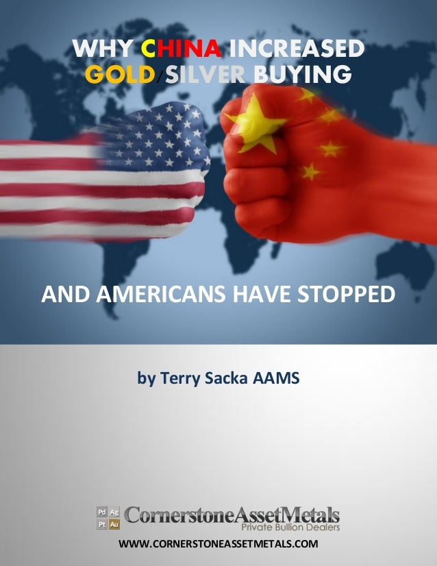WWW.CORNERSTONEASSETMETALS.COM WHY CHINA INCREASED GOLD/SILVER BUYING AND AMERICANS HAVE STOPPED by Terry Sacka AAMS