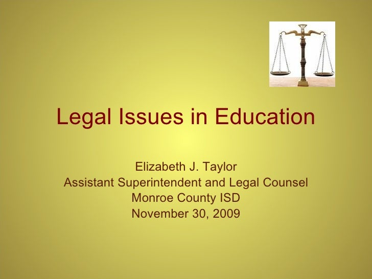 Legal Issues in Education Elizabeth J. Taylor Assistant Superintendent and Legal Counsel Monroe County ISD November 30, 2009