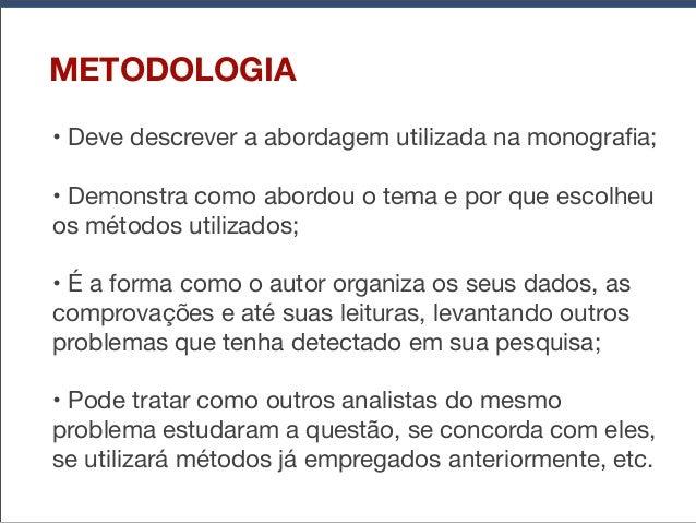 METODOLOGIA •Deve descrever a abordagem utilizada na monografia; •Demonstra como abordou o tema e por que escolheu os mét...