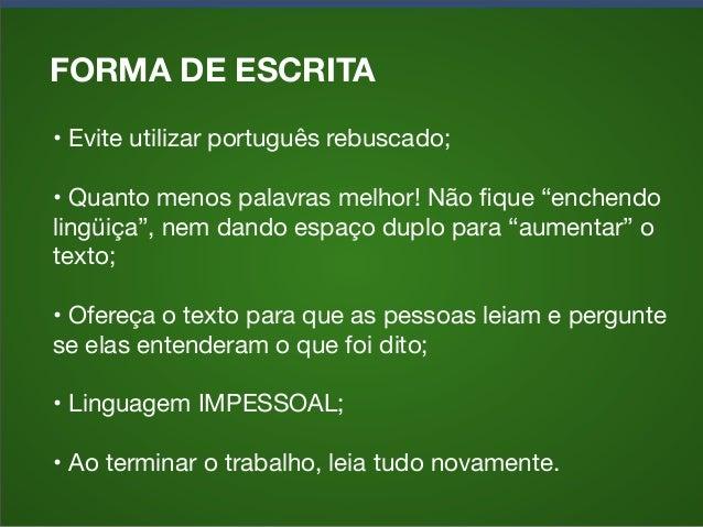"""FORMA DE ESCRITA •Evite utilizar português rebuscado; •Quanto menos palavras melhor! Não fique """"enchendo lingüiça"""", nem d..."""
