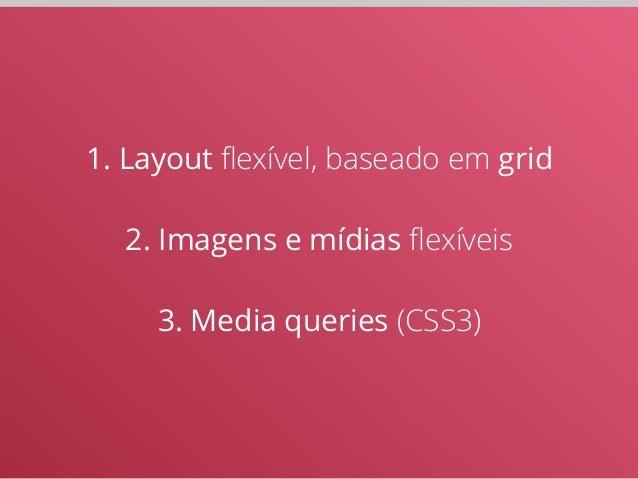 1. Layout flexível, baseado em grid  !  2. Imagens e mídias flexíveis  !  3. Media queries (CSS3)