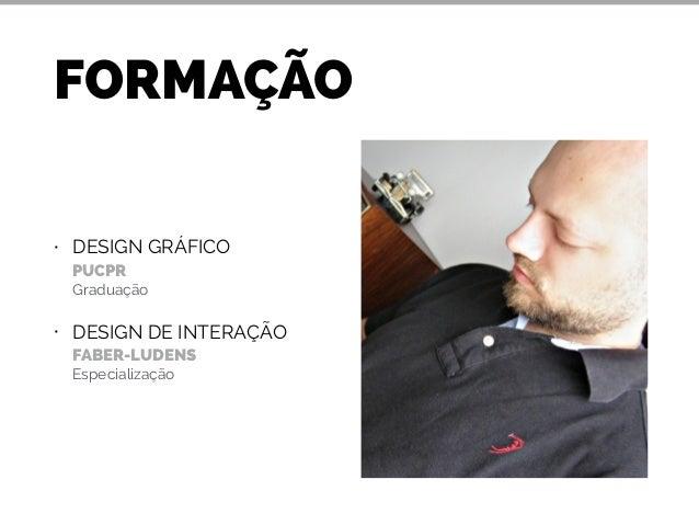 FORMAÇÃO  • DESIGN GRÁFICO  PUCPR  Graduação  • DESIGN DE INTERAÇÃO  FABER-LUDENS  Especialização
