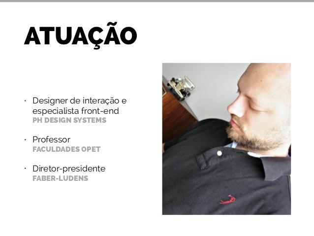 ATUAÇÃO  • Designer de interação e  especialista front-end  PH DESIGN SYSTEMS  • Professor  FACULDADES OPET  • Diretor-pre...