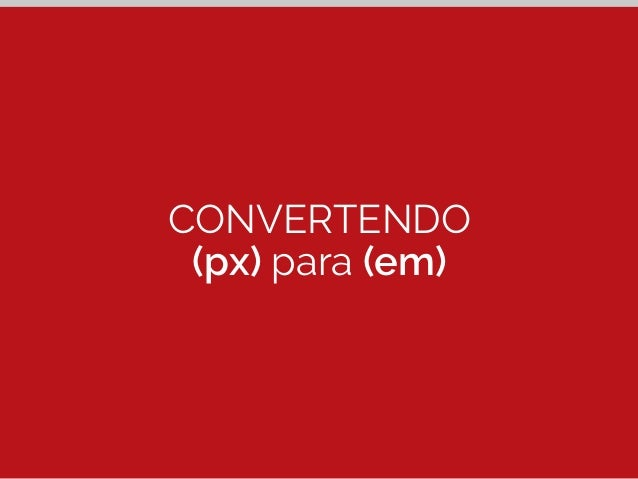 Convertendo (px) para (em)  h2 {  font-size: 2.75em; /* 44px */  }  44px  ÷ 16px  2.75em  h2  Alvo (px) Contexto (100%)  R...