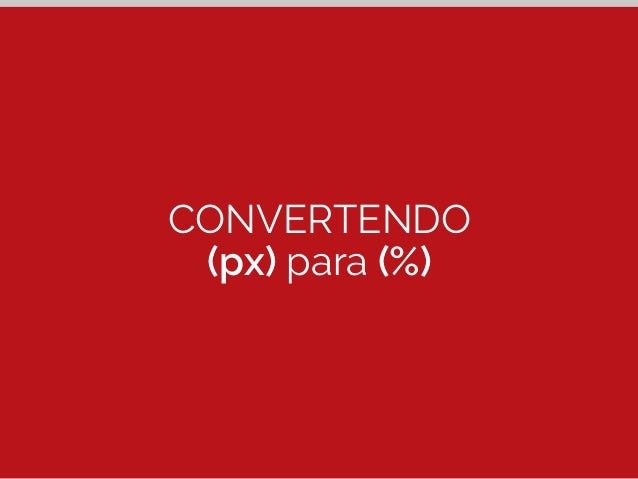 Convertendo (px) para (%)  #menu {  width: 52.08%; /* 500px */  }  500px  ÷ 960px  52.08%  #menu  Alvo (px) Contexto (px) ...