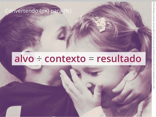 Convertendo (px) para (%)  #content {  width: 62%; /* 620px */  }  620px  ÷ 1000px  62%  #content  Alvo (px) Contexto (px)...