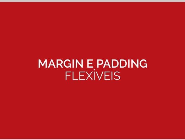Margin e padding flexíveis  #logo p {  Contexto (px)  padding: 0 0 0 1.666666666667%; /* 5px / 300px */  }  5px ÷ 300px  1...