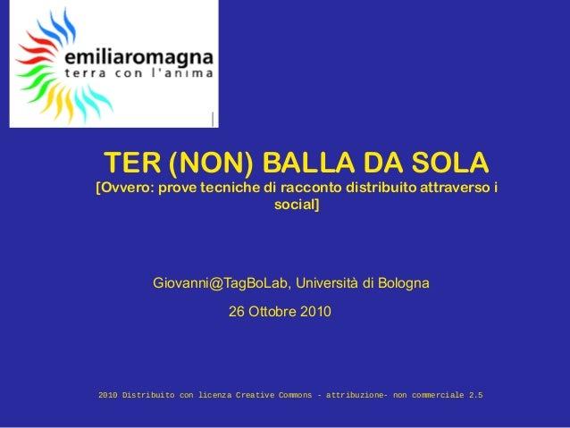 TER (NON) BALLA DA SOLA [Ovvero: prove tecniche di racconto distribuito attraverso i social] Giovanni@TagBoLab, Università...