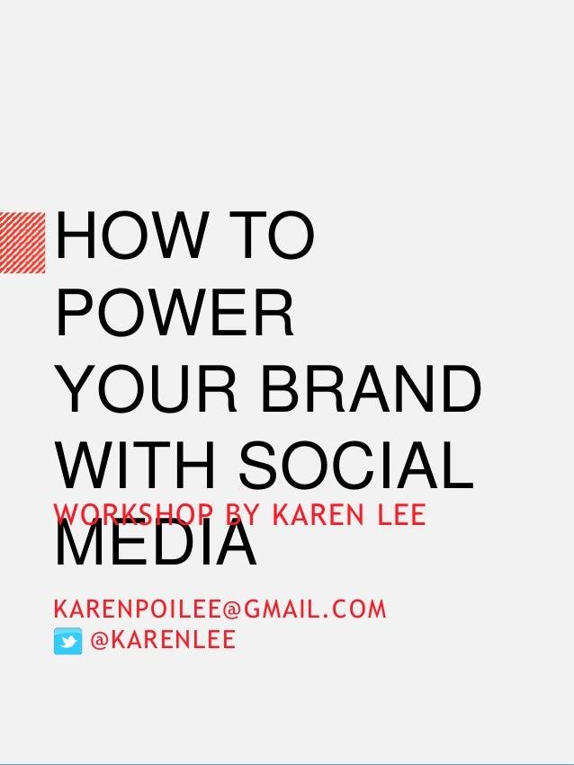 HOW TO POWER YOUR BRAND WITH SOCIAL MEDIA WORKSHOP BY KAREN LEE KARENPOILEE@GMAIL.COM @KARENLEE