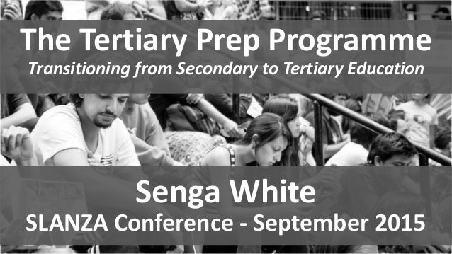 The Tertiary Prep Programme Transitioning from Secondary to Tertiary Education Senga White SLANZA Conference - September 2...