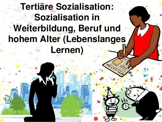Tertiäre Sozialisation: Sozialisation in Weiterbildung, Beruf und hohem Alter (Lebenslanges Lernen)