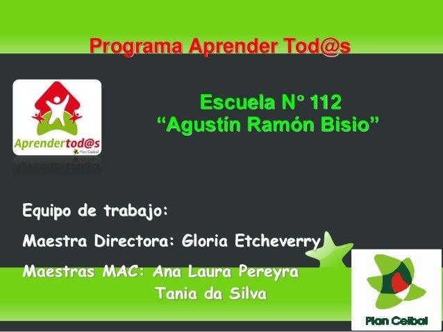 "Programa Aprender Tod@s  Escuela N° 112  ""Agustín Ramón Bisio""  Equipo de trabajo:  Maestra Directora: Gloria Etcheverry  ..."
